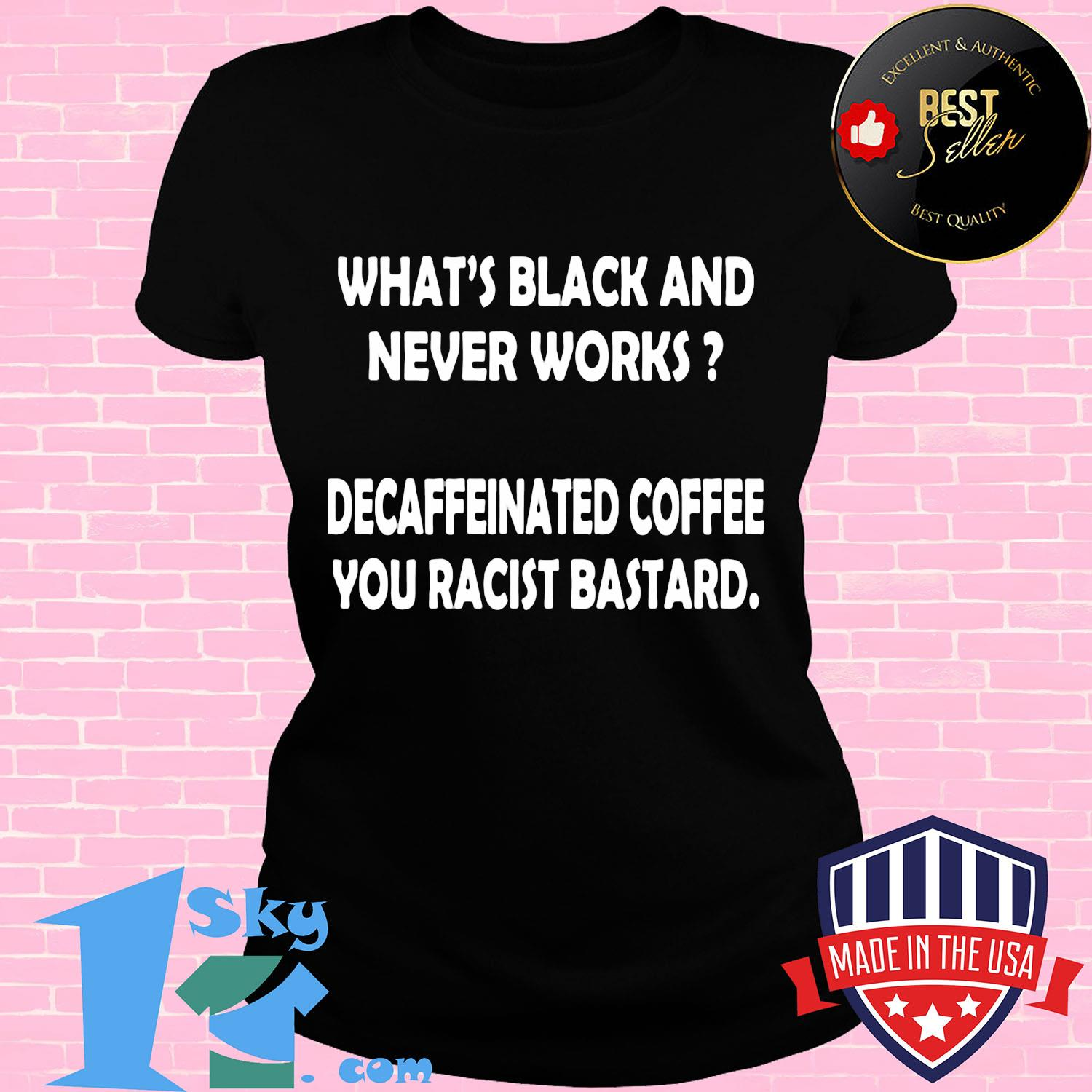 What's black and never works decaffeinated coffee you racist bastard shirt