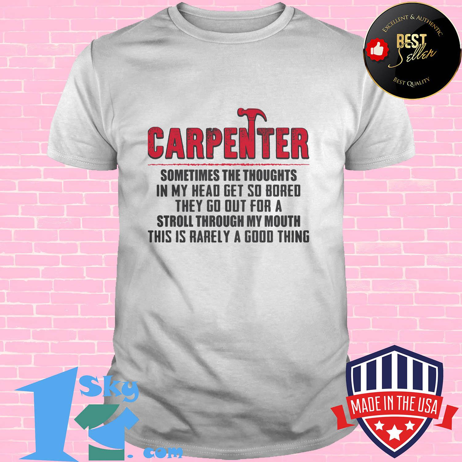 Carpenter sometimes the thoughts in my head get so bored they go out for a stroll through my mouth this is rarely a good thing shirt