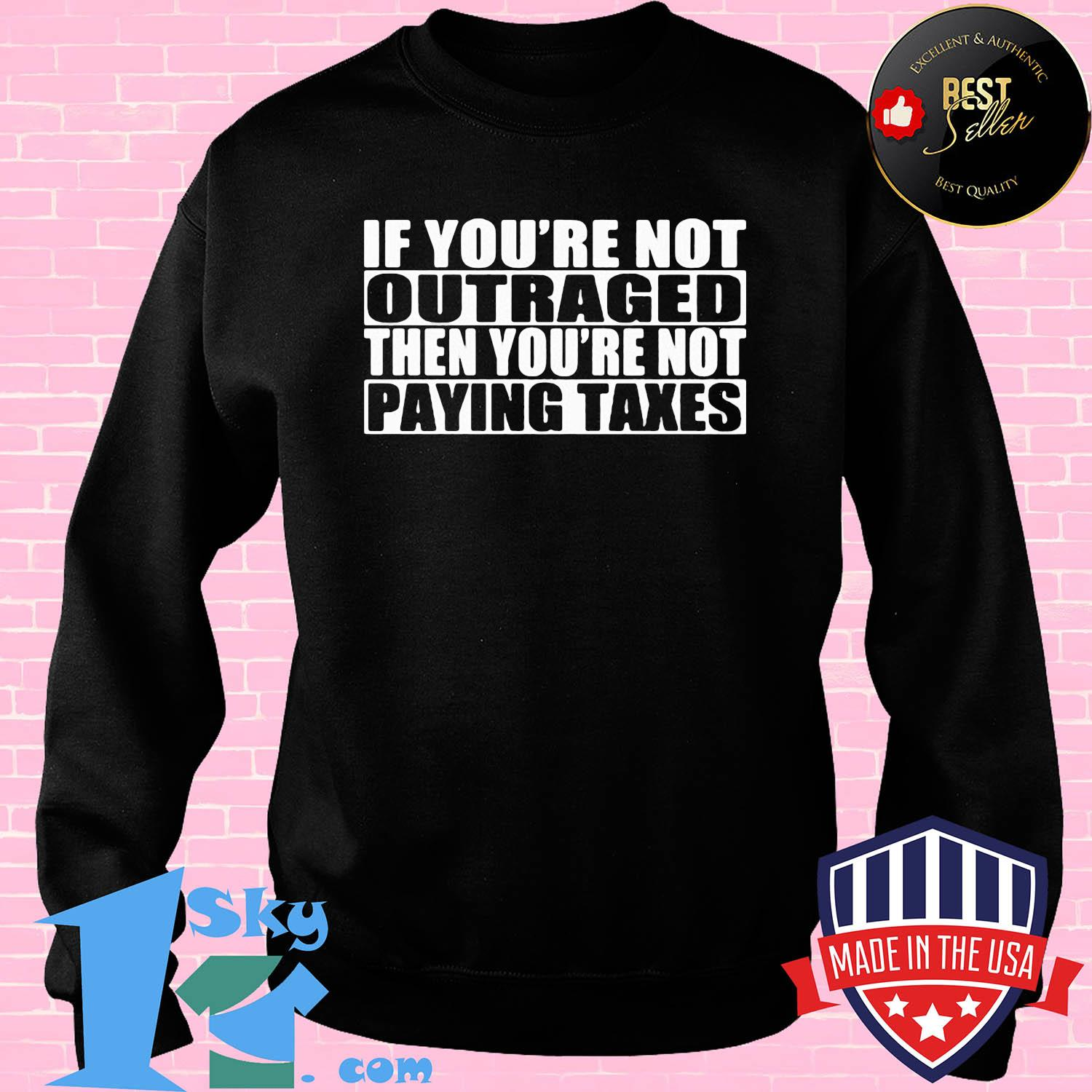 If you're not outraged then you're not paying taxes shirt