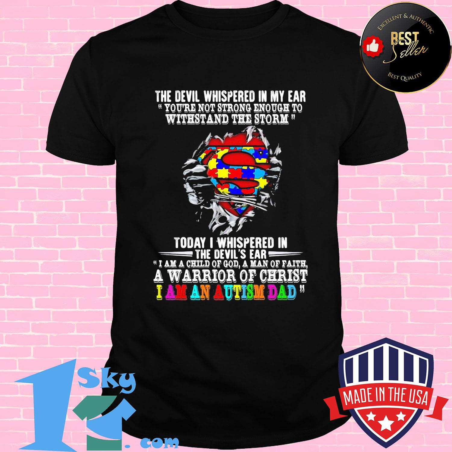Superman the devil whispered in my ear you're not strong enough to withstand the storm today I whispered in the devil's ear a warrior of christ I am an autism dad shirt
