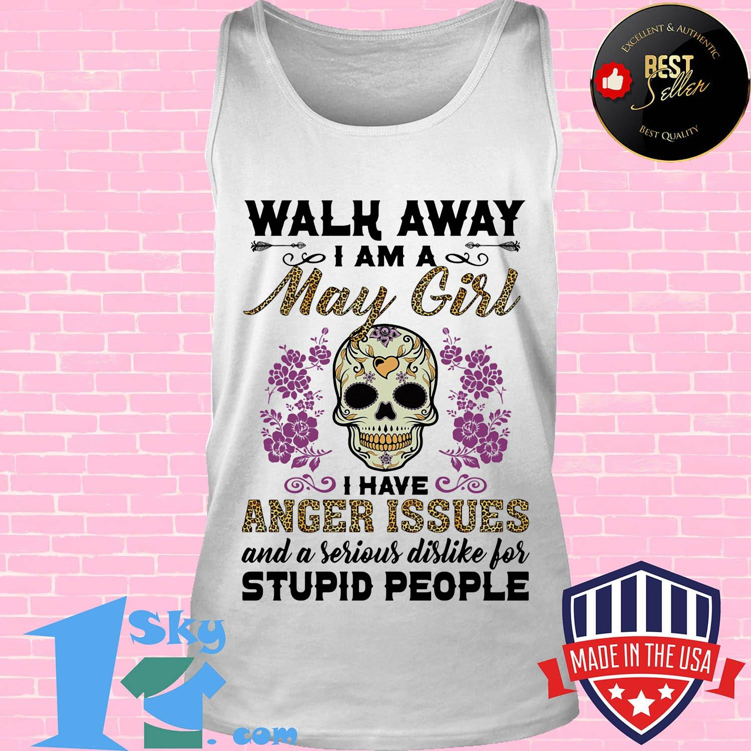 Walk away I am a May girl I have anger issues and a serious dislike for skull shirt