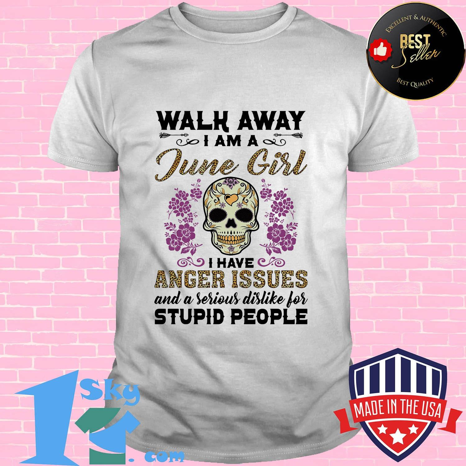 Walk away I am a March girl I have anger issues and a serious dislike for skull shirt