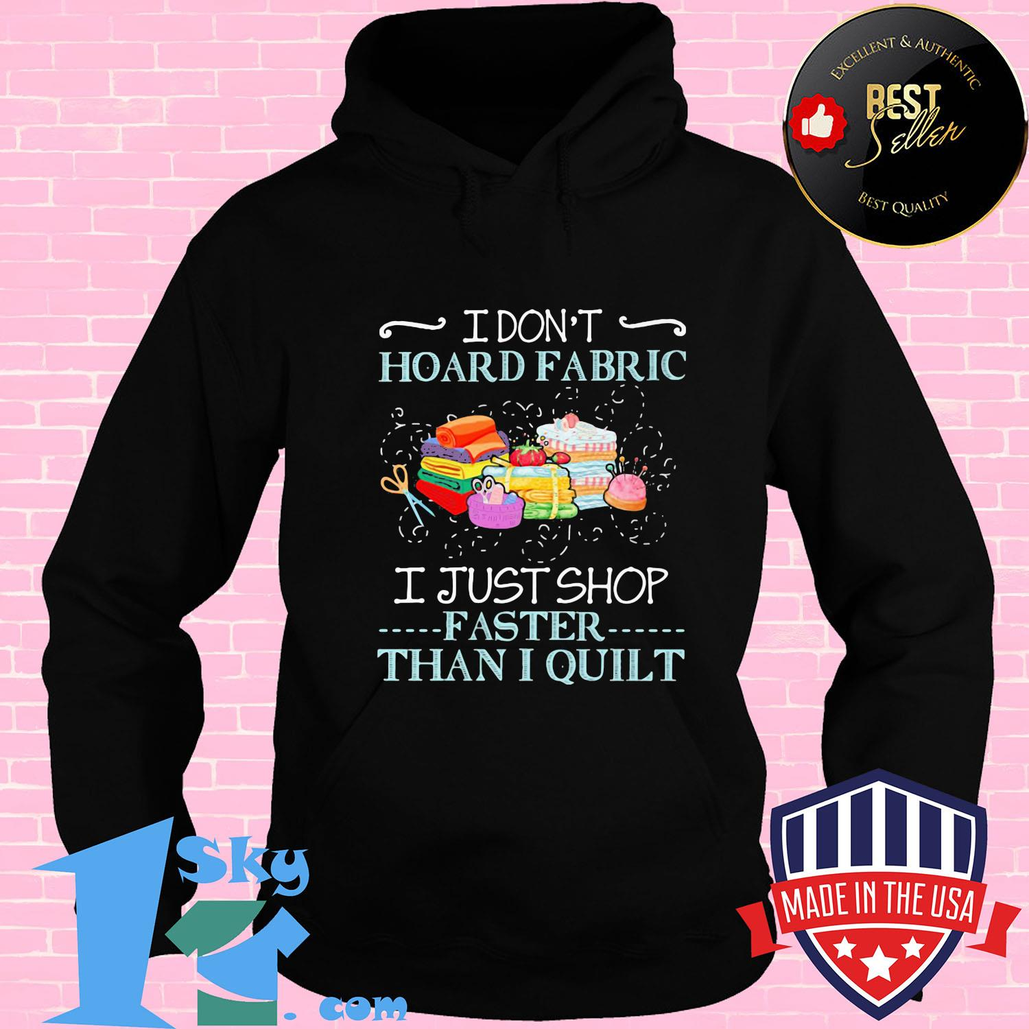 I don't hoaed fabric I just shop faster than I quilt shirt