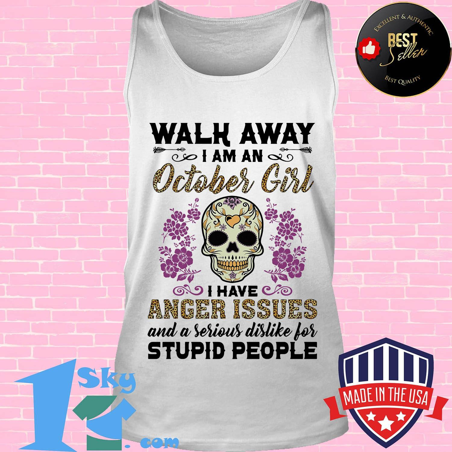 Walk away I am a October girl I have anger issues and a serious dislike for skull shirt
