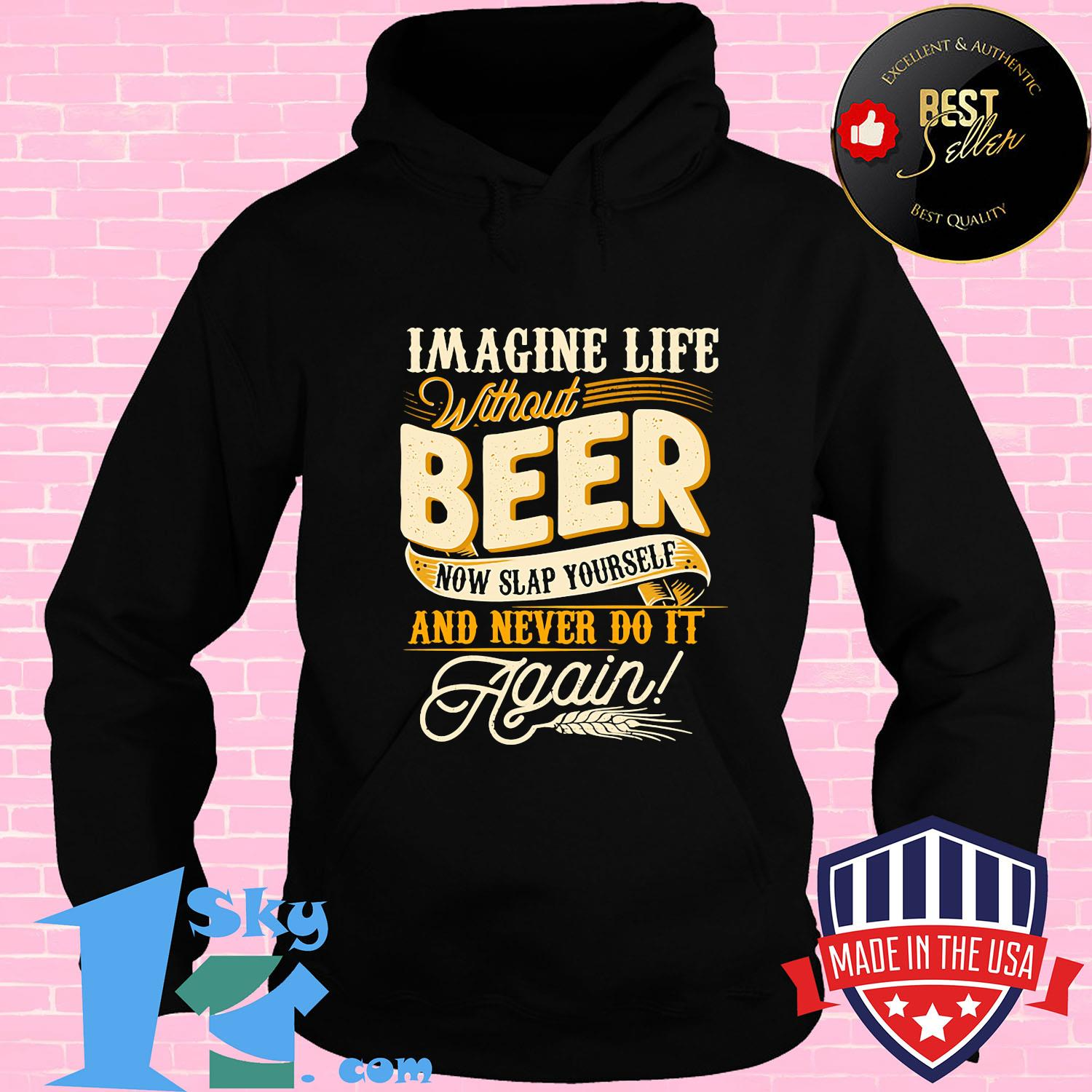 Imagine life without beer now slap yourself and never do it again shirt