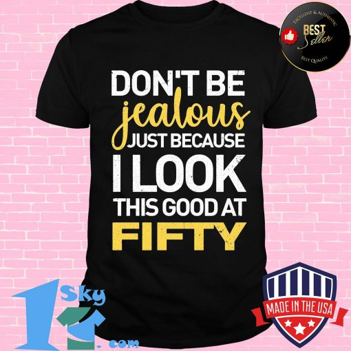 Don't be jealous just because i look this good at fifty 2020 shirt