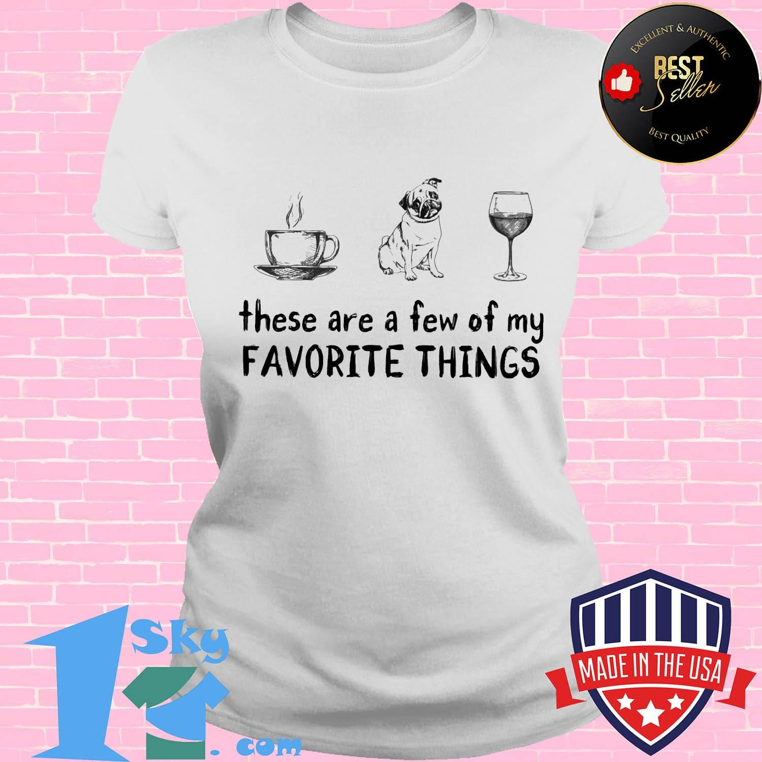 These are a few of my favorite things coffee pug and wine shirt