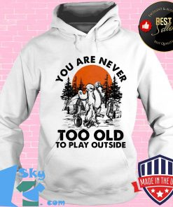 You Are Never Too Old To Play Outside Fire Sunset Shirt Hoodie