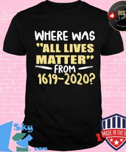 Where was all lives matter from 1619-2020 s Unisex