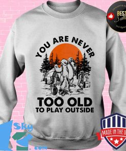You Are Never Too Old To Play Outside Fire Sunset Shirt Sweater