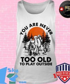 You Are Never Too Old To Play Outside Fire Sunset Shirt Tank top