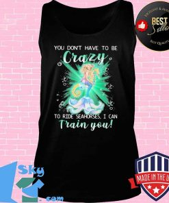 Mermaid you don't have to be crazy to ride seahorses i can train you s Tank top