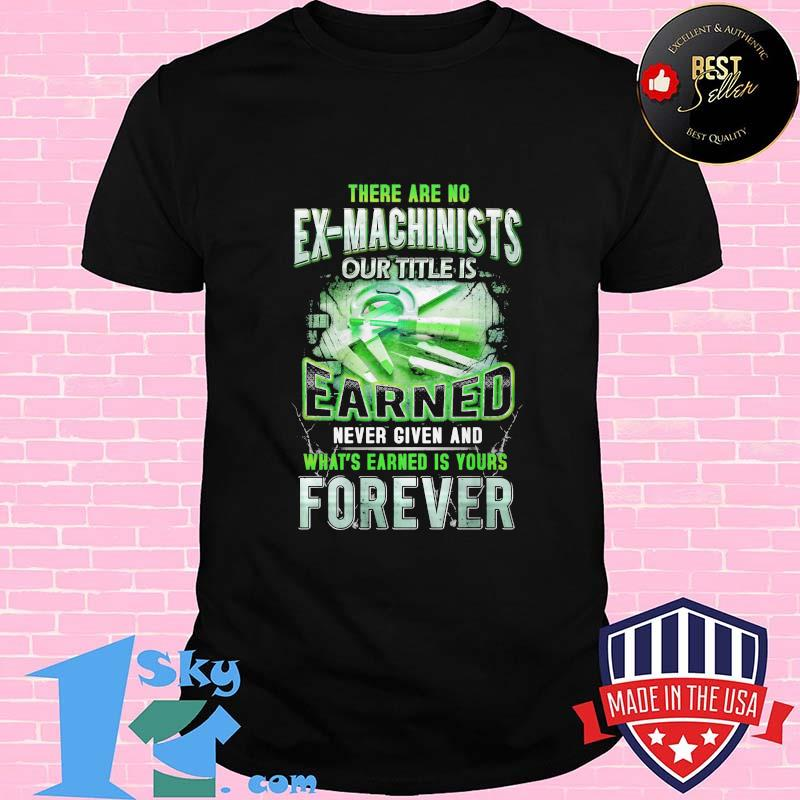 5556aa91 there are no ex machinists our title is earned never given and what s earned is yours forever shirt unisex - Shop trending - We offer all trend shirts - 1SkyTee