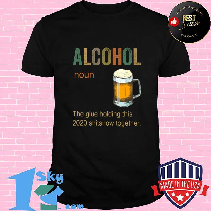 6a5ab5ea alcohol noun the glues holding this 2020 shitshow together shirt unisex - Shop trending - We offer all trend shirts - 1SkyTee