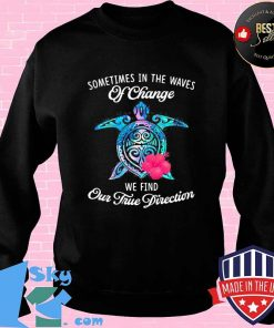 Official Turtle sometimes in the waves of change we find our true direction s Sweater