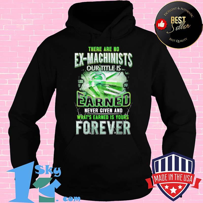 934f9d3e there are no ex machinists our title is earned never given and what s earned is yours forever shirt hoodie - Shop trending - We offer all trend shirts - 1SkyTee