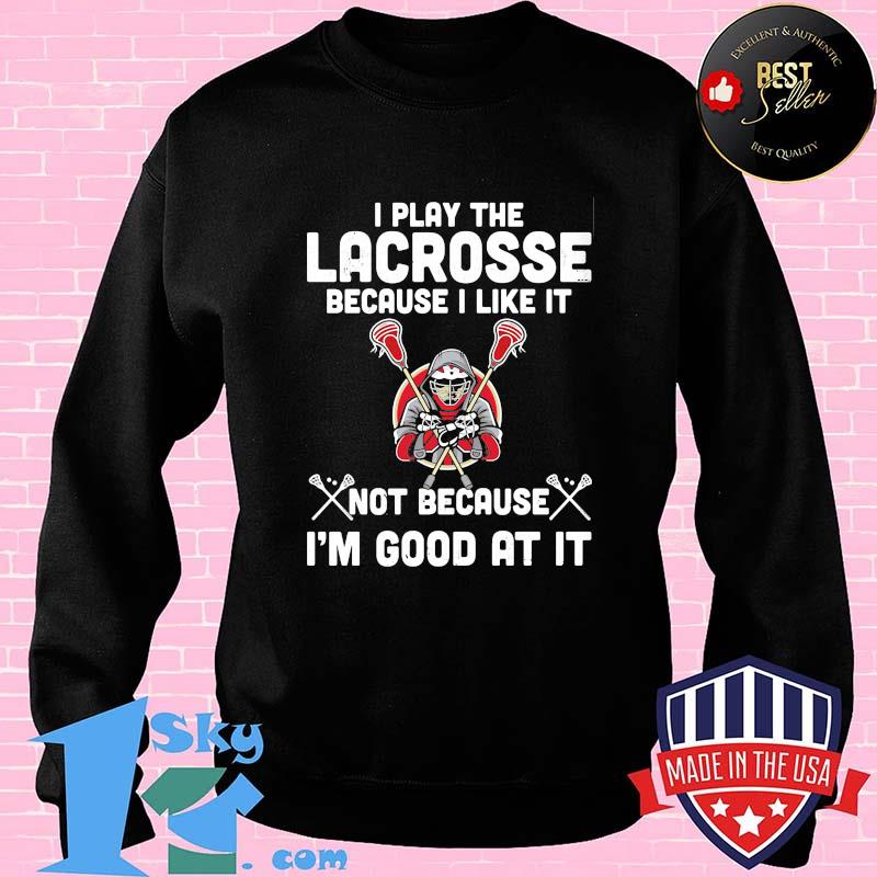 I play the lacrosse because i like it not because i'm good at it shirt