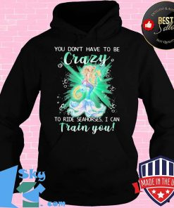 Mermaid you don't have to be crazy to ride seahorses i can train you s Hoodie