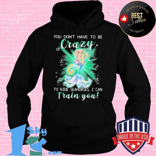 Mermaid you don't have to be crazy to ride seahorses i can train you shirt