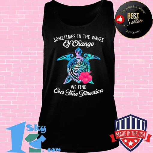 Official Turtle sometimes in the waves of change we find our true direction shirt