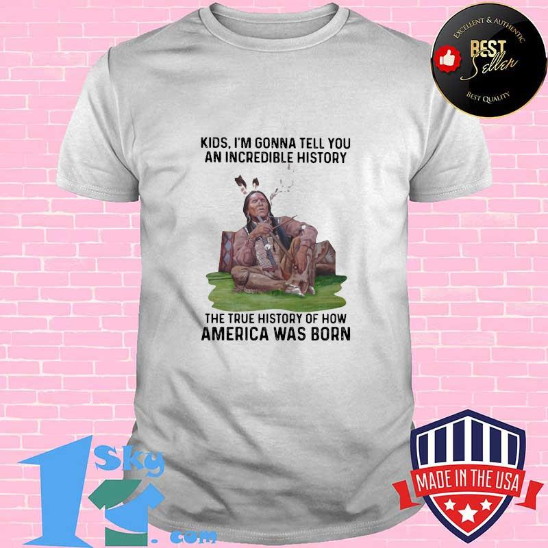 0b4d8329 native kids i m gonna tell you an incredible history the true history of how america was born shirt unisex - Shop trending - We offer all trend shirts - 1SkyTee