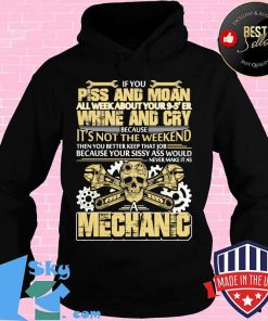 IF YOU PISS AND MOAN ALL WEEK ABOUT YOUR 9 5 ER WHINE AND CRY BECAUSE IT'S NOT THE WEEKEND MECHANIC SKULL SHIRT