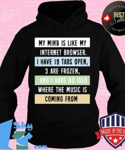 My Mind Is Like My Internet Browser I Have 19 Tabs Open 3 Are Frozen And I Have No Idea Where The Music Is Coming From Shirt