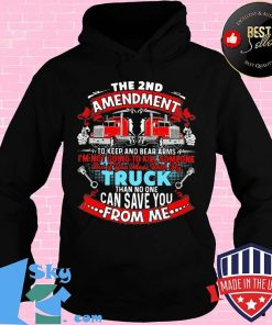 The 2nd Amendment To Keep And Bear Arms I'm Not Going To Kill Someone But If You Mess With My Truck Than No One Can Save You From Me Shirt