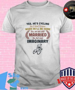 Yes he's cycling no i don't know when he'll be home yes we are still married no he's not imaginary shirt