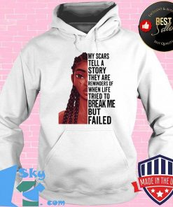 Black Girl My Scars Tell A Story They Are Reminders Of When Life Tried To Break Me But Failed Shirt