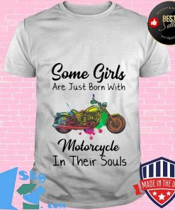 Some girls are just born with Motorcycle in their souls shirt
