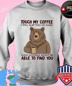 Bear touch my coffee and i will slap you so hard even google won't be able to find you s Sweater