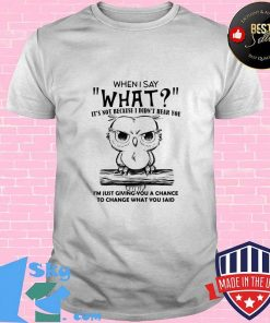 When I Say What It's Not Because I Didn't Hear You I'm Just Giving You A Chance To Change What You Said Owl Shirt