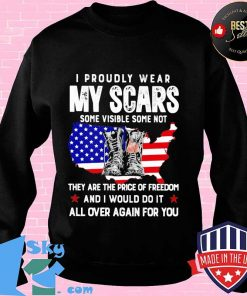 I PROUDLY WEAR MY SCARS SOME VISIBLE SOME NOT THEY ARE THE PRICE OF FREEDOM AND I WOULD DO IT ALL OVER AGAIN FOR YOU BOOTS AMERICAN FLAG SHIRT