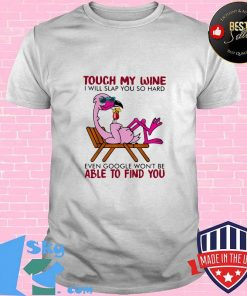 Flamingo touch my wine i will slap you so hard even google won't be able to find you shirt