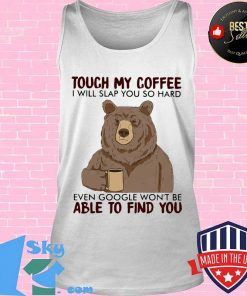 Bear touch my coffee and i will slap you so hard even google won't be able to find you s Tank top