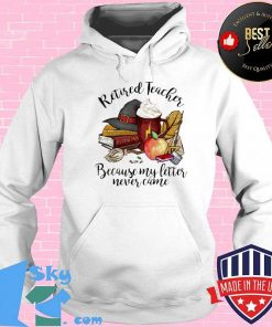Retired teacher because my letter never came shirt (2)
