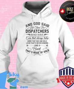 And God Said Let There Be Dispatchers Who Have Ears That Always Listen Arms That Hug And Hold Love That's Never Ending Shirt