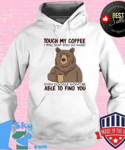 Bear touch my coffee and i will slap you so hard even google won't be able to find you s Hoodie