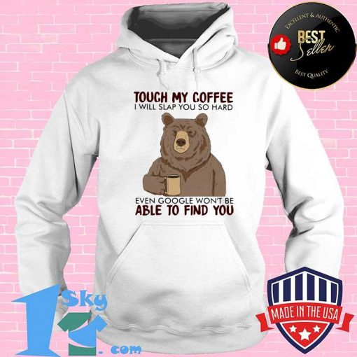 Bear touch my coffee and i will slap you so hard even google won't be able to find you shirt