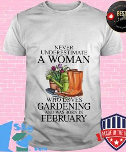 Never underestimate a lady who loves gardening and was born in february shirt