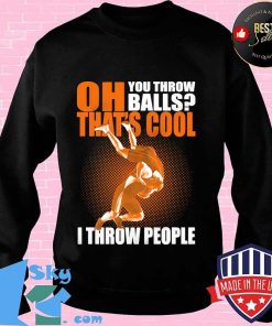 OH YOU THROW BALLS THAT'S COOL I THROW PEOPLE WRESTLING SHIRT