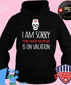 I am sorry the nice nurse is on vacation shirt