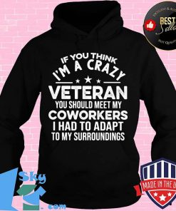 IF YOU THINK I'M A CRAZY VETERAN YOU SHOULD MEET MY COWORKERS I HAD TO ADAPT TO MY SURROUNDINGS SHIRT