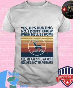 Hunting yes he's fishing no I don't know when he'll be home yes we are still married no he's not imaginary vintage retro shirt