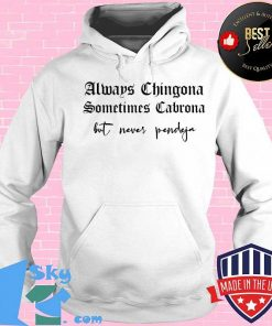 Always Chingona Sometimes Cabrona But Never Pendeja Funny T-Shirt Hoodie