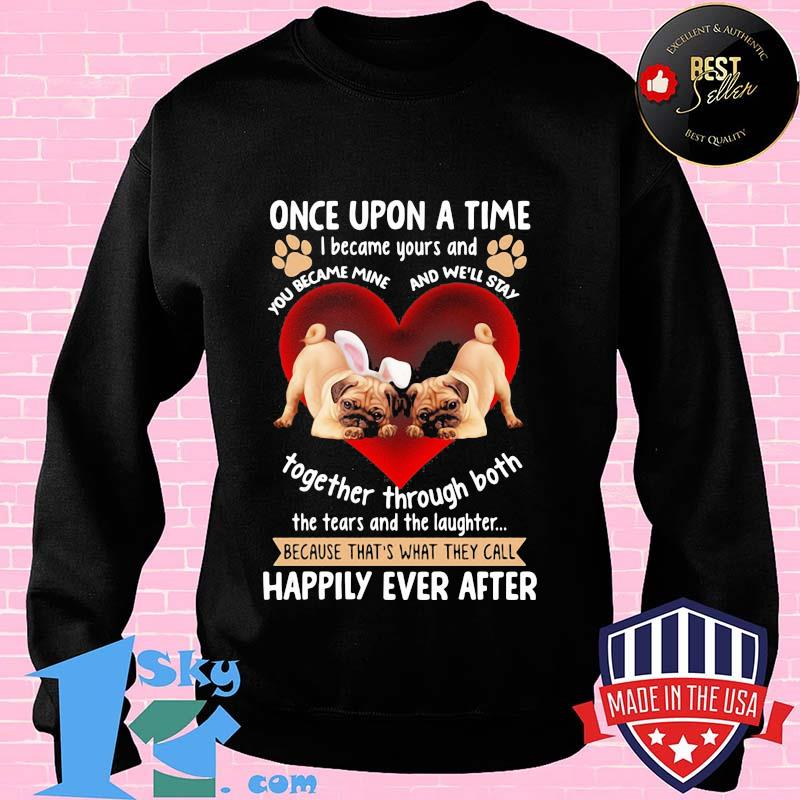 55a82b13 pug once upon a time i became yours and the tears and the laughter happily ever after hearts shirt sweater - Shop trending - We offer all trend shirts - 1SkyTee