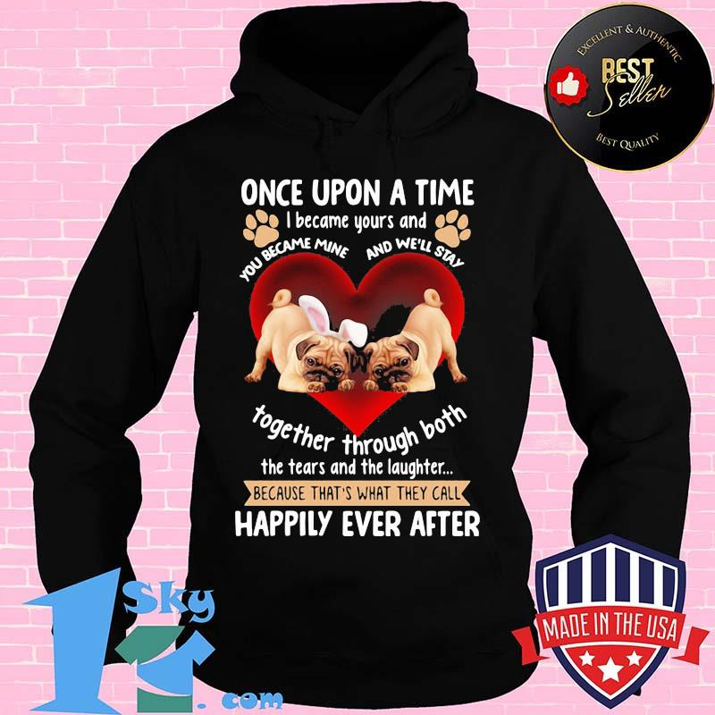 61d38446 pug once upon a time i became yours and the tears and the laughter happily ever after hearts shirt hoodie - Shop trending - We offer all trend shirts - 1SkyTee