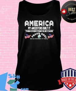 America My Ancestors Built It Then Everyone Else Came T-Shirt Tank top