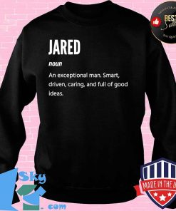 Jared Definition Noun An Exceptional Man Smart Driven Caring And Full Of Good Ideas Shirt Sweater